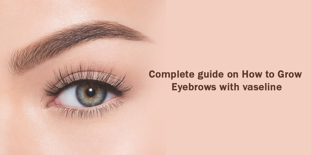 Complete guide on how to grow eyebrows with vaseline