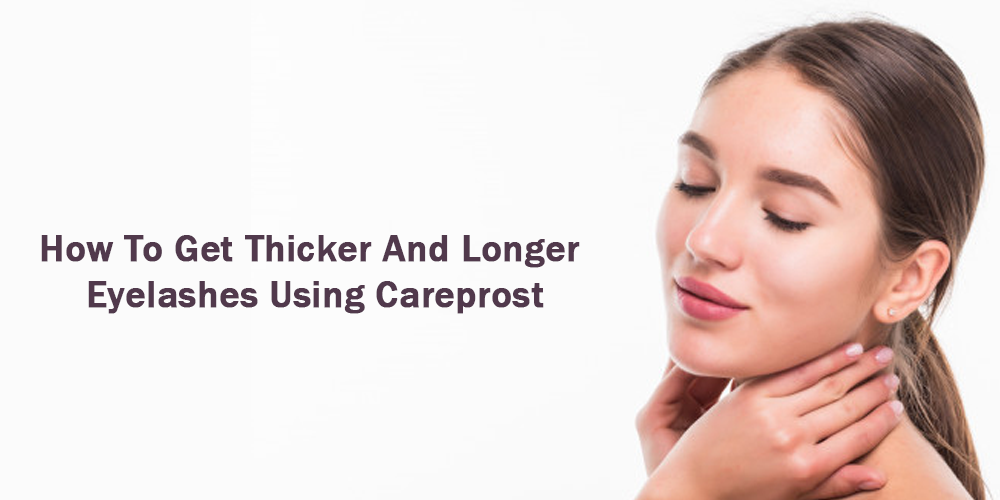 How to Get Thicker And Longer Eyelashes Using Careprost